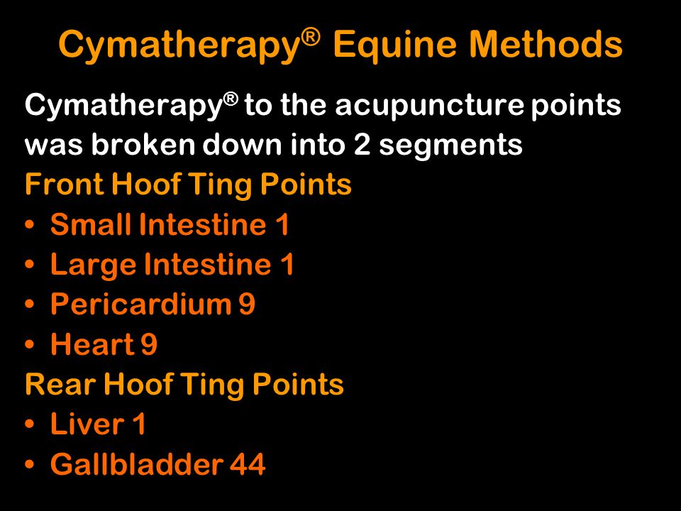 Cymatherapy ® to the acupuncture points was broken down into 2 segments Front Hoof Ting Points Small Intestine 1 Large Intestine 1 Pericardium 9 Heart
