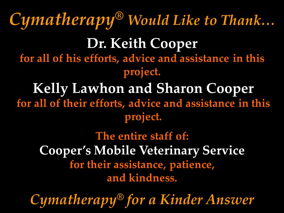 Cymatherapy ® Would Like to Thank… Kelly Lawhon and Sharon Cooper for all of their efforts, advice and assistance in this project. Cymatherapy ® for a