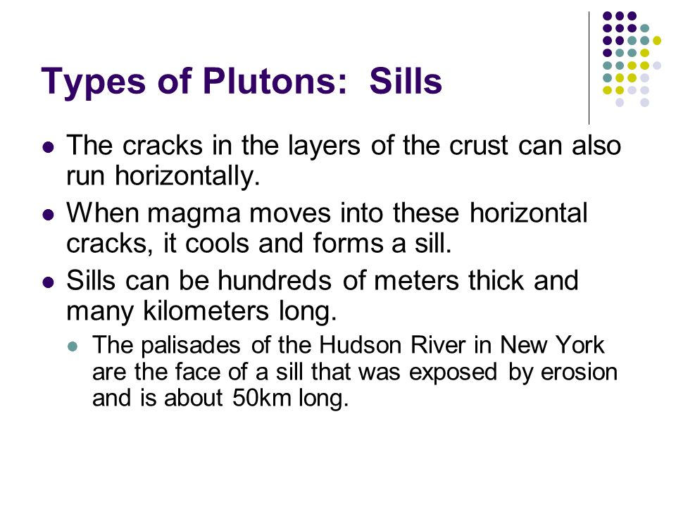 Types of Plutons: Sills The cracks in the layers of the crust can also run horizontally. When magma moves into these horizontal cracks, it cools and f