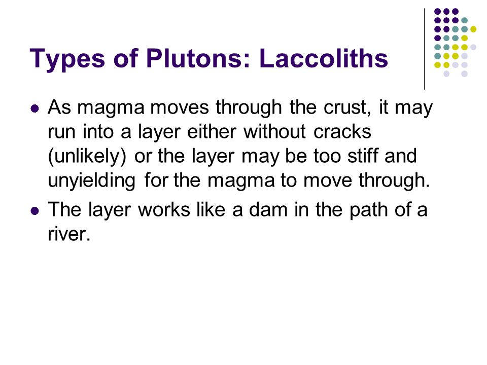 Types of Plutons: Laccoliths As magma moves through the crust, it may run into a layer either without cracks (unlikely) or the layer may be too stiff and unyielding for the magma to move through.
