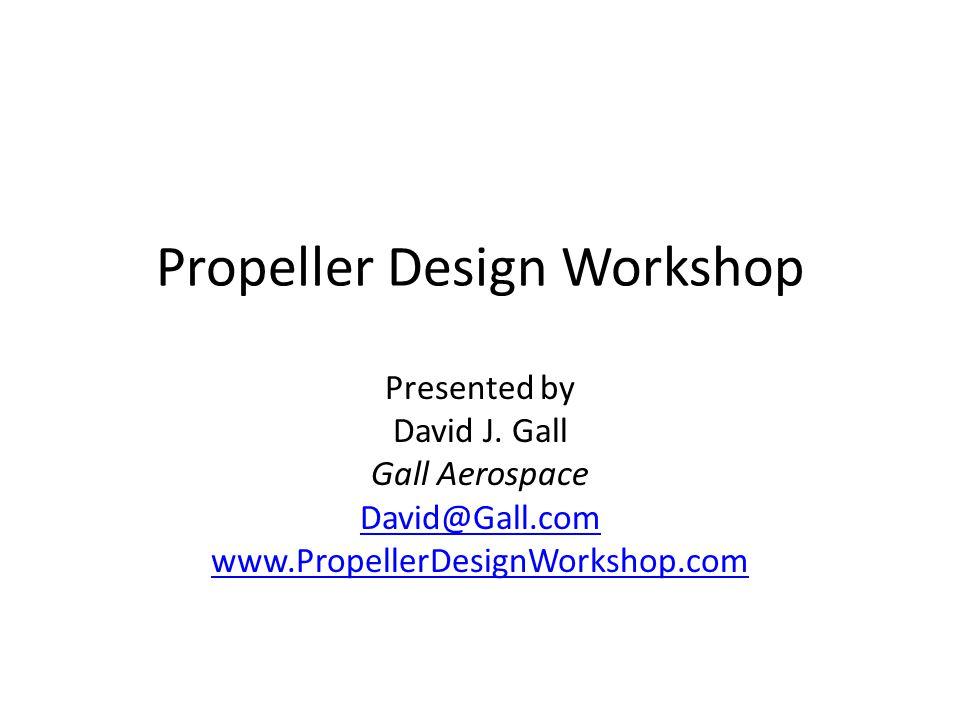 Propeller Design Workshop Presented by David J. Gall Gall Aerospace David@Gall.com www.PropellerDesignWorkshop.com