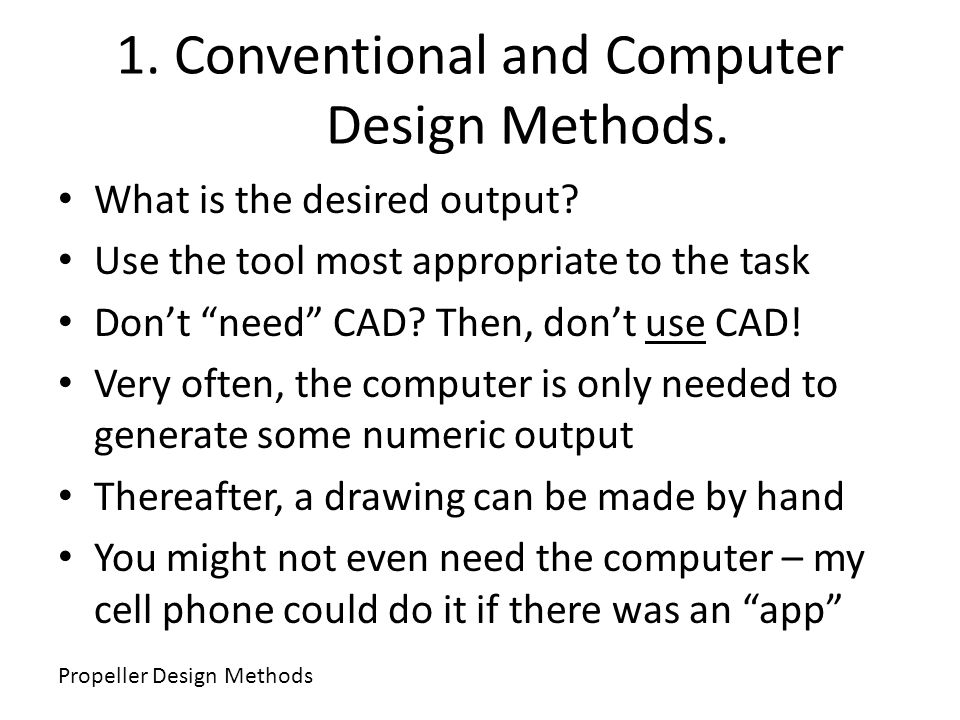 1. Conventional and Computer Design Methods. What is the desired output? Use the tool most appropriate to the task Dont need CAD? Then, dont use CAD!