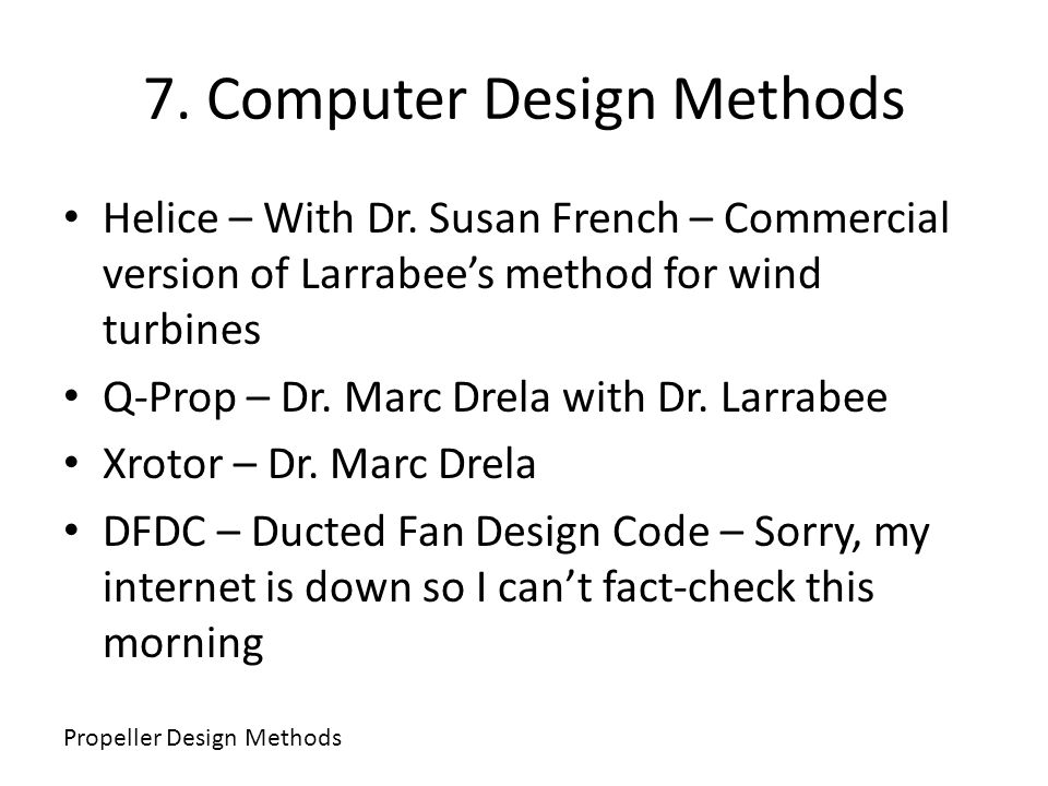 7. Computer Design Methods Helice – With Dr. Susan French – Commercial version of Larrabees method for wind turbines Q-Prop – Dr. Marc Drela with Dr.