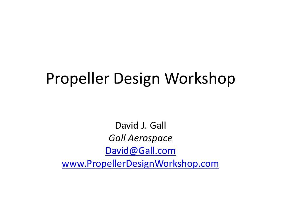 Propeller Design Workshop David J. Gall Gall Aerospace David@Gall.com www.PropellerDesignWorkshop.com