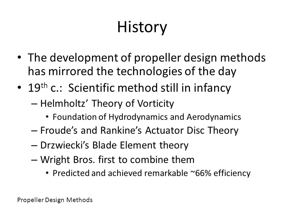 History The development of propeller design methods has mirrored the technologies of the day 19 th c.: Scientific method still in infancy – Helmholtz