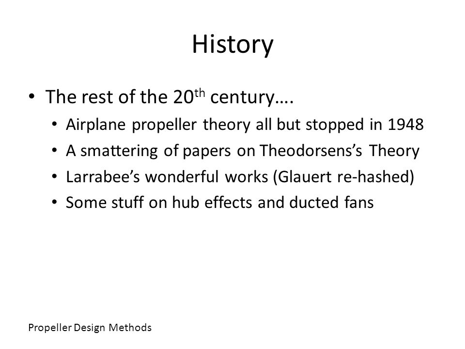 History The rest of the 20 th century…. Airplane propeller theory all but stopped in 1948 A smattering of papers on Theodorsenss Theory Larrabees wond