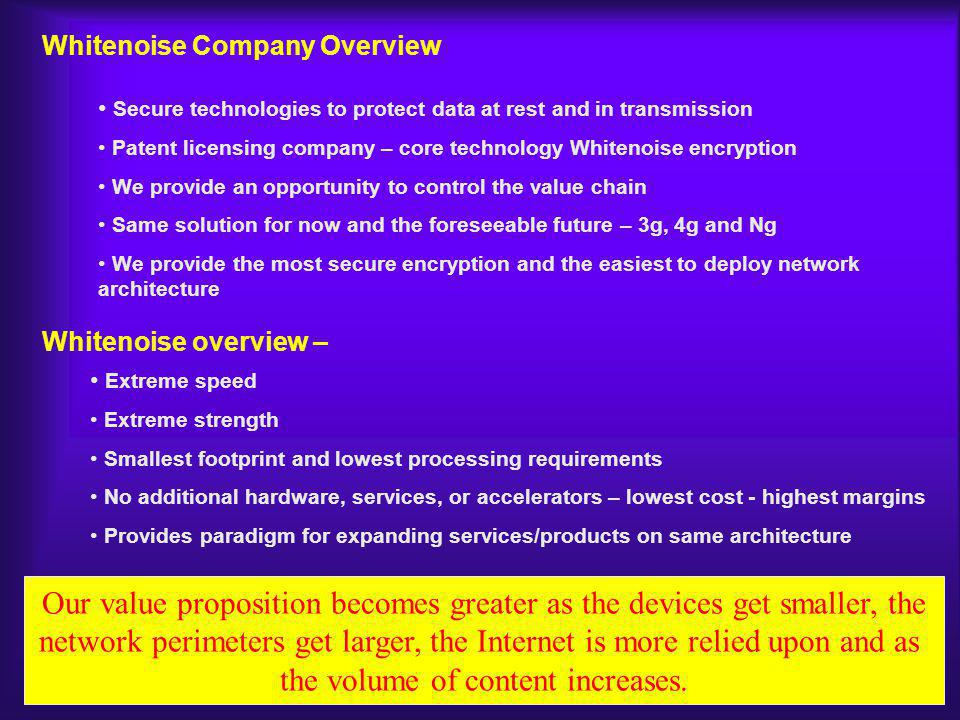 Extreme speed Extreme strength Smallest footprint and lowest processing requirements No additional hardware, services, or accelerators – lowest cost - highest margins Provides paradigm for expanding services/products on same architecture Whitenoise Company Overview Secure technologies to protect data at rest and in transmission Patent licensing company – core technology Whitenoise encryption We provide an opportunity to control the value chain Same solution for now and the foreseeable future – 3g, 4g and Ng We provide the most secure encryption and the easiest to deploy network architecture Our value proposition becomes greater as the devices get smaller, the network perimeters get larger, the Internet is more relied upon and as the volume of content increases.