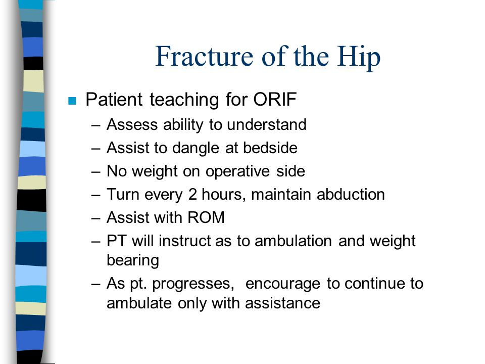 Fracture of the Hip n Patient teaching for ORIF –Assess ability to understand –Assist to dangle at bedside –No weight on operative side –Turn every 2