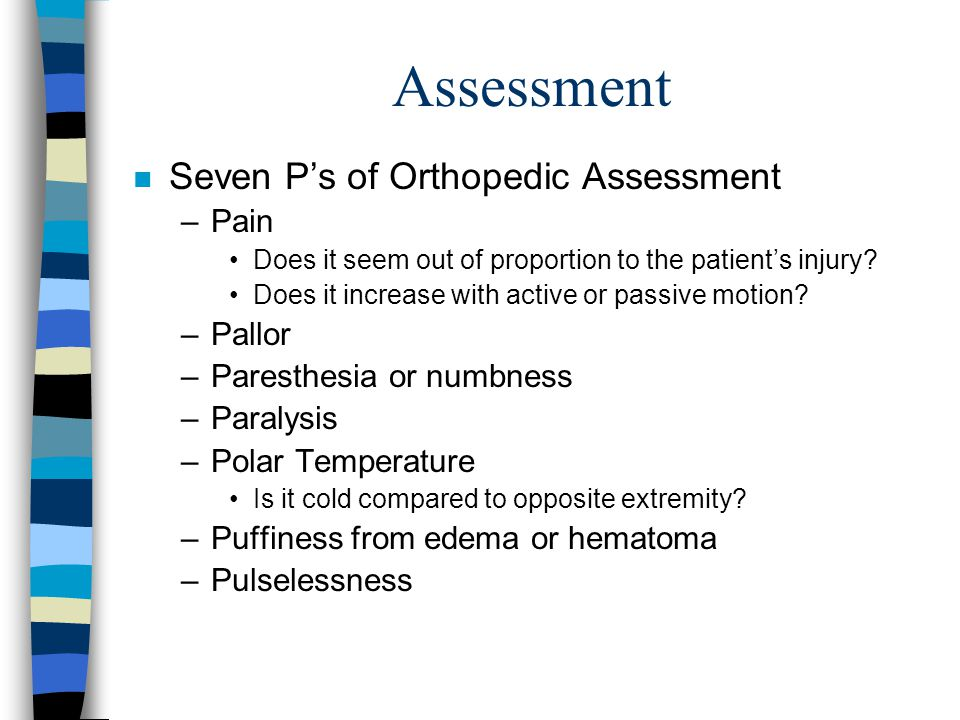 Assessment n Seven Ps of Orthopedic Assessment –Pain Does it seem out of proportion to the patients injury? Does it increase with active or passive mo
