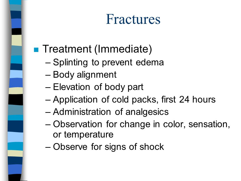 Fractures n Treatment (Immediate) –Splinting to prevent edema –Body alignment –Elevation of body part –Application of cold packs, first 24 hours –Admi