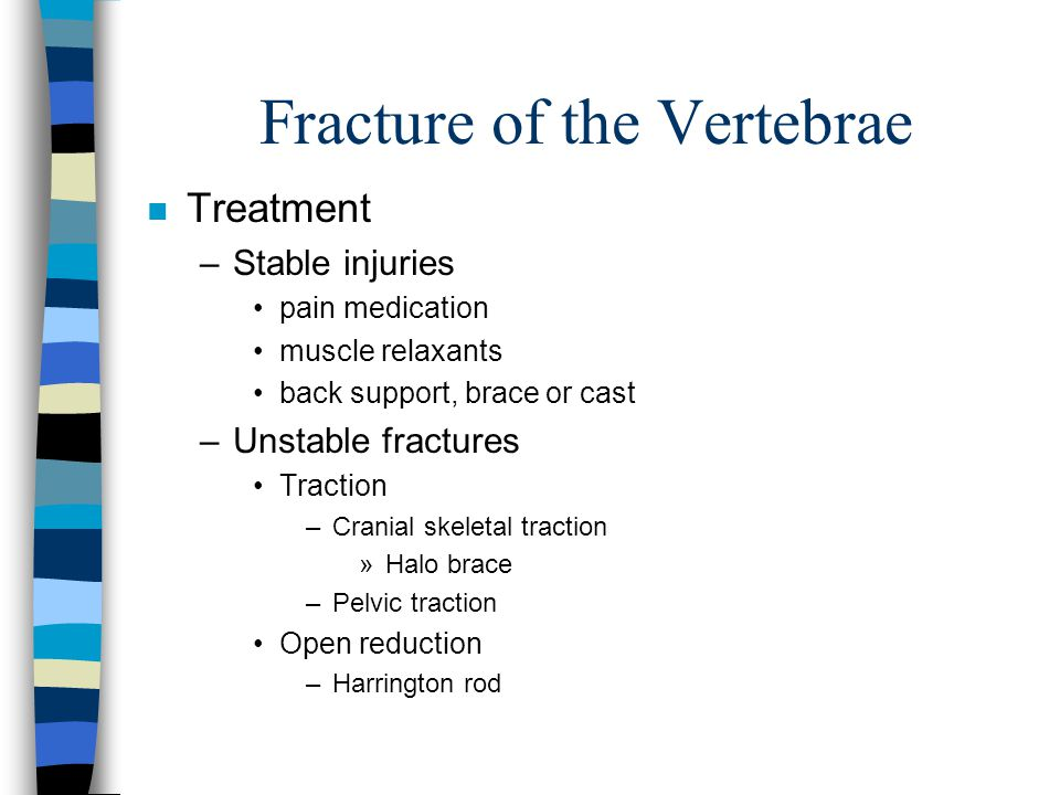 Fracture of the Vertebrae n Treatment –Stable injuries pain medication muscle relaxants back support, brace or cast –Unstable fractures Traction –Cran