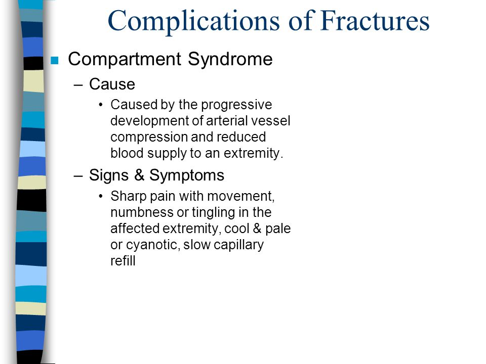 Complications of Fractures n Compartment Syndrome –Cause Caused by the progressive development of arterial vessel compression and reduced blood supply