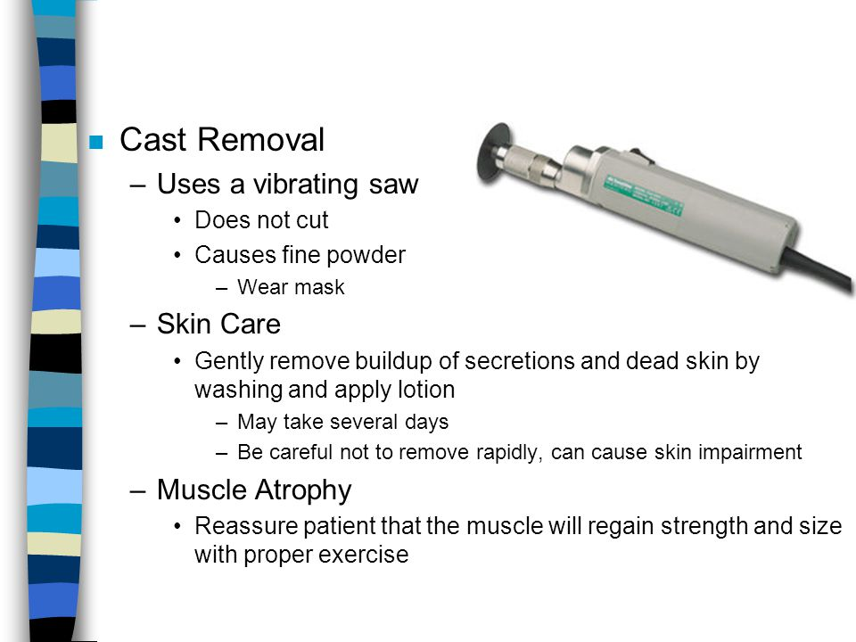 n Cast Removal –Uses a vibrating saw Does not cut Causes fine powder –Wear mask –Skin Care Gently remove buildup of secretions and dead skin by washin