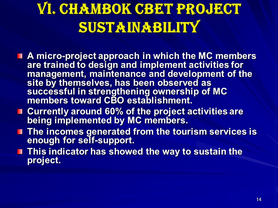 14 VI. Chambok CBET Project sustainability A micro-project approach in which the MC members are trained to design and implement activities for managem