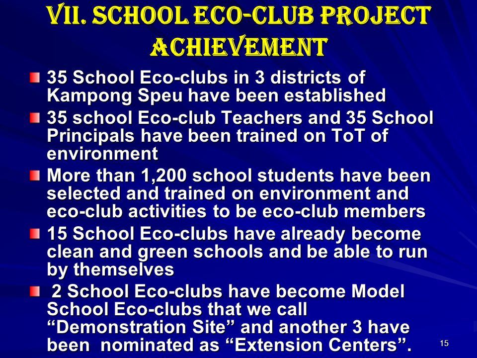 15 VII. School Eco-club Project Achievement 35 School Eco-clubs in 3 districts of Kampong Speu have been established 35 school Eco-club Teachers and 3