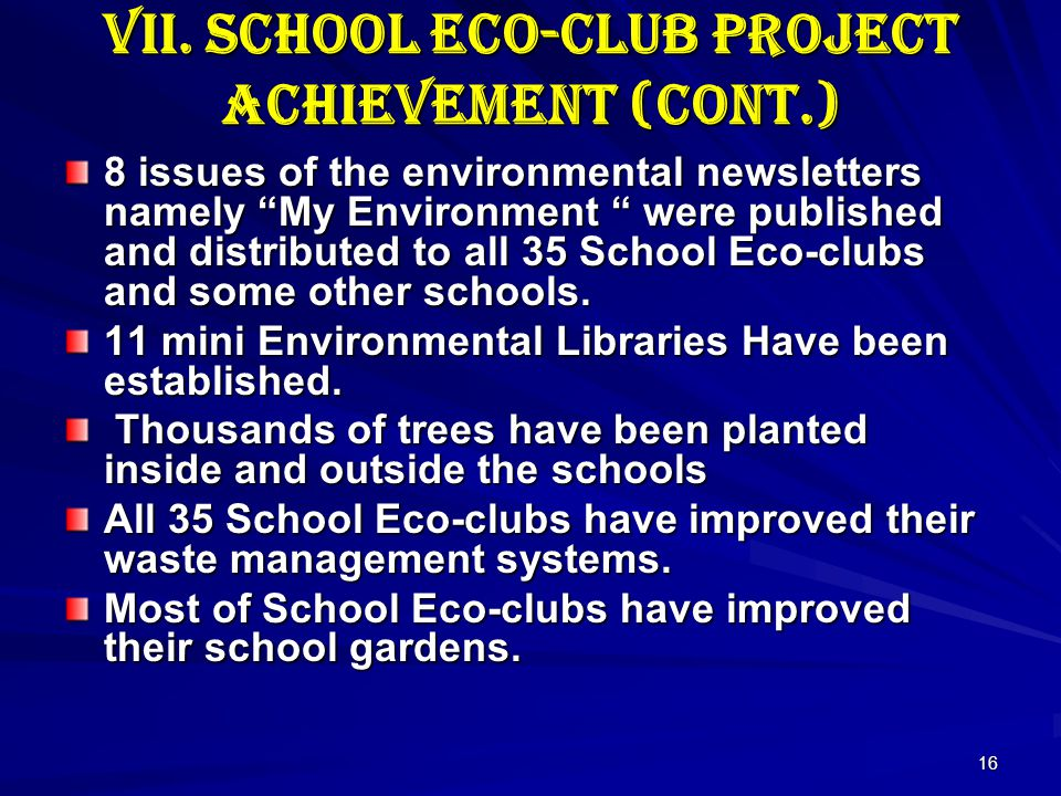 16 VII. School Eco-club Project Achievement (cont.) 8 issues of the environmental newsletters namely My Environment were published and distributed to