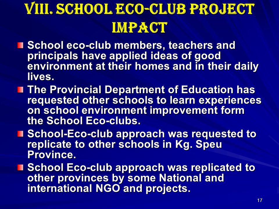 17 VIII. School Eco-club Project Impact School eco-club members, teachers and principals have applied ideas of good environment at their homes and in