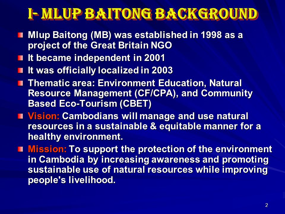 2 I- Mlup Baitong Background Mlup Baitong (MB) was established in 1998 as a project of the Great Britain NGO It became independent in 2001 It was officially localized in 2003 Thematic area: Environment Education, Natural Resource Management (CF/CPA), and Community Based Eco-Tourism (CBET) Vision: Cambodians will manage and use natural resources in a sustainable & equitable manner for a healthy environment.