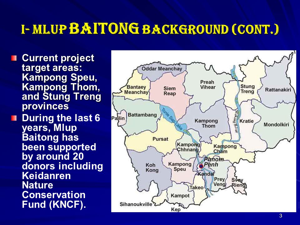 3 I- Mlup Baitong Background (cont.) Current project target areas: Kampong Speu, Kampong Thom, and Stung Treng provinces During the last 6 years, Mlup Baitong has been supported by around 20 donors including Keidanren Nature Conservation Fund (KNCF).