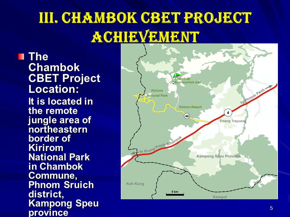 5 III. Chambok CBET Project Achievement The Chambok CBET Project Location: It is located in the remote jungle area of northeastern border of Kirirom N