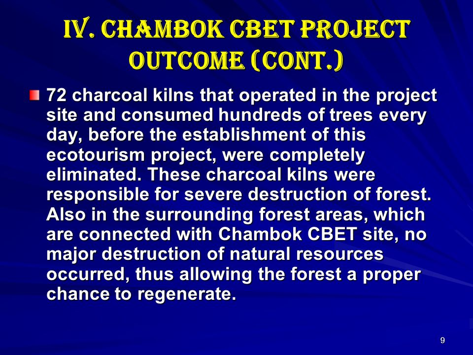 9 IV. Chambok CBET Project Outcome (cont.) 72 charcoal kilns that operated in the project site and consumed hundreds of trees every day, before the es