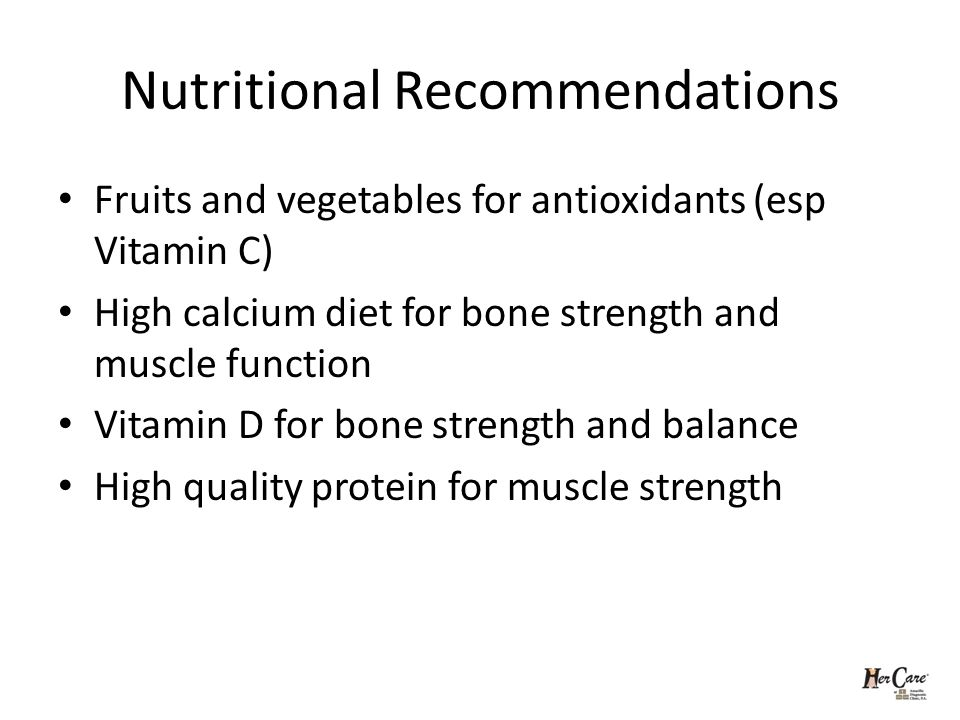 Nutritional Recommendations Fruits and vegetables for antioxidants (esp Vitamin C) High calcium diet for bone strength and muscle function Vitamin D for bone strength and balance High quality protein for muscle strength