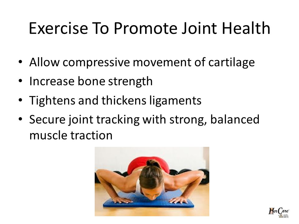 Exercise To Promote Joint Health Allow compressive movement of cartilage Increase bone strength Tightens and thickens ligaments Secure joint tracking with strong, balanced muscle traction