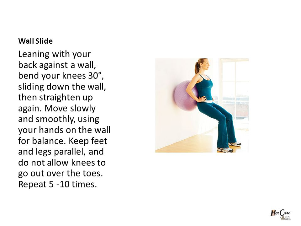 Wall Slide Leaning with your back against a wall, bend your knees 30°, sliding down the wall, then straighten up again.