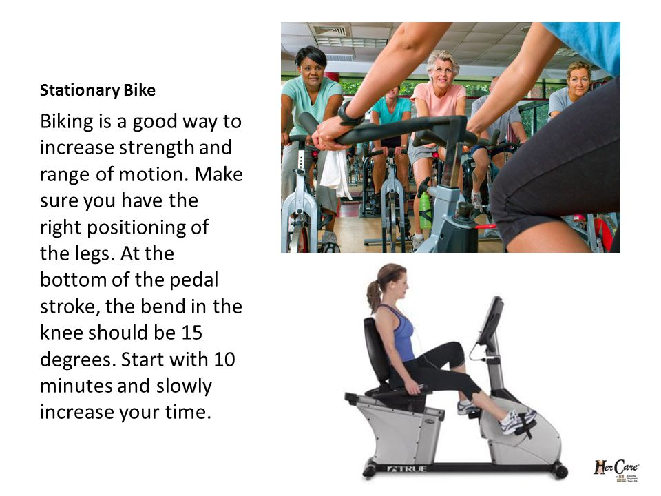 Stationary Bike Biking is a good way to increase strength and range of motion.