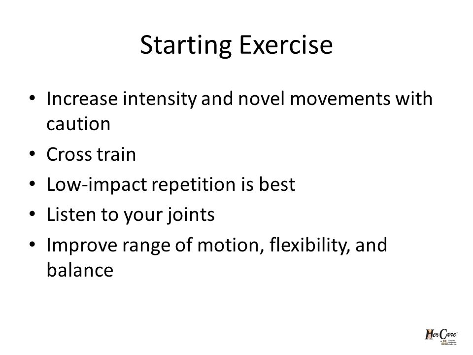 Starting Exercise Increase intensity and novel movements with caution Cross train Low-impact repetition is best Listen to your joints Improve range of motion, flexibility, and balance