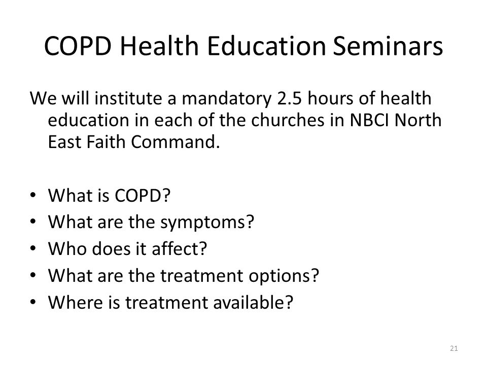 COPD Health Education Seminars We will institute a mandatory 2.5 hours of health education in each of the churches in NBCI North East Faith Command.