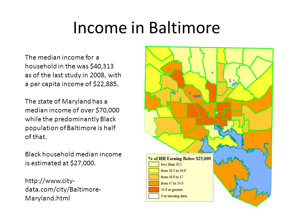 Income in Baltimore The median income for a household in the was $40,313 as of the last study in 2008, with a per capita income of $22,885.