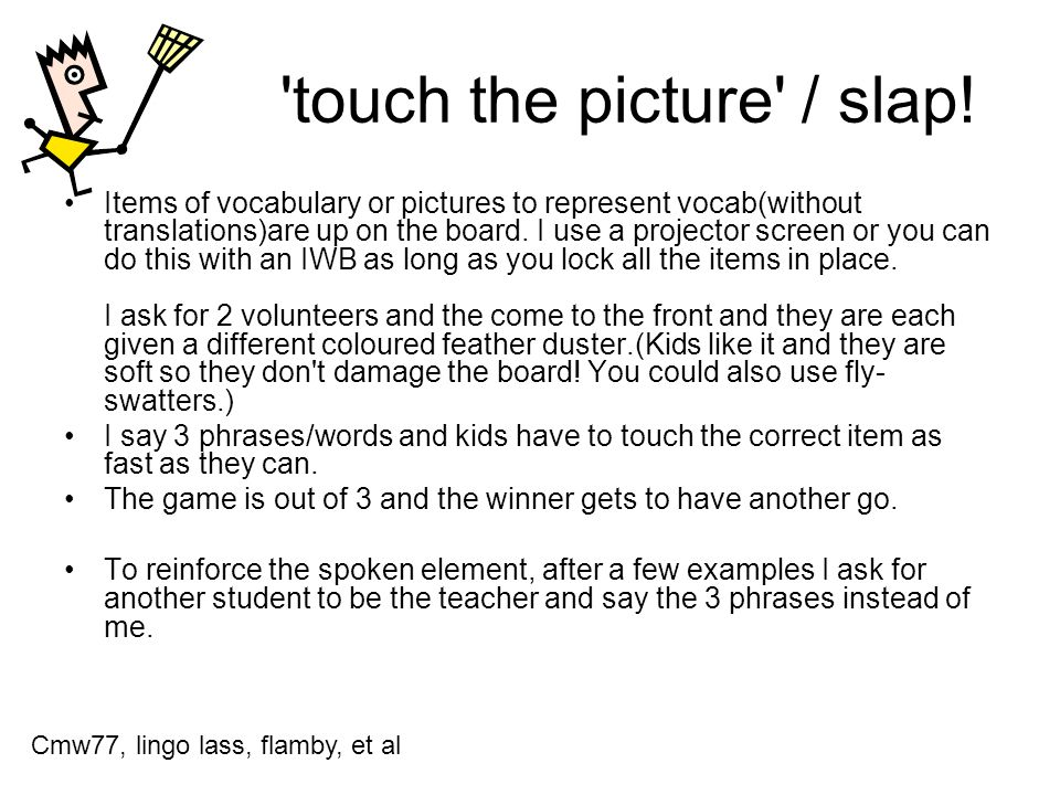 'touch the picture' / slap! Items of vocabulary or pictures to represent vocab(without translations)are up on the board. I use a projector screen or y