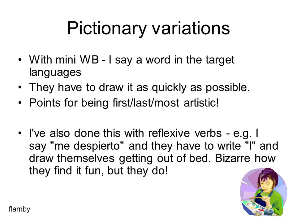 Pictionary variations With mini WB - I say a word in the target languages They have to draw it as quickly as possible. Points for being first/last/mos