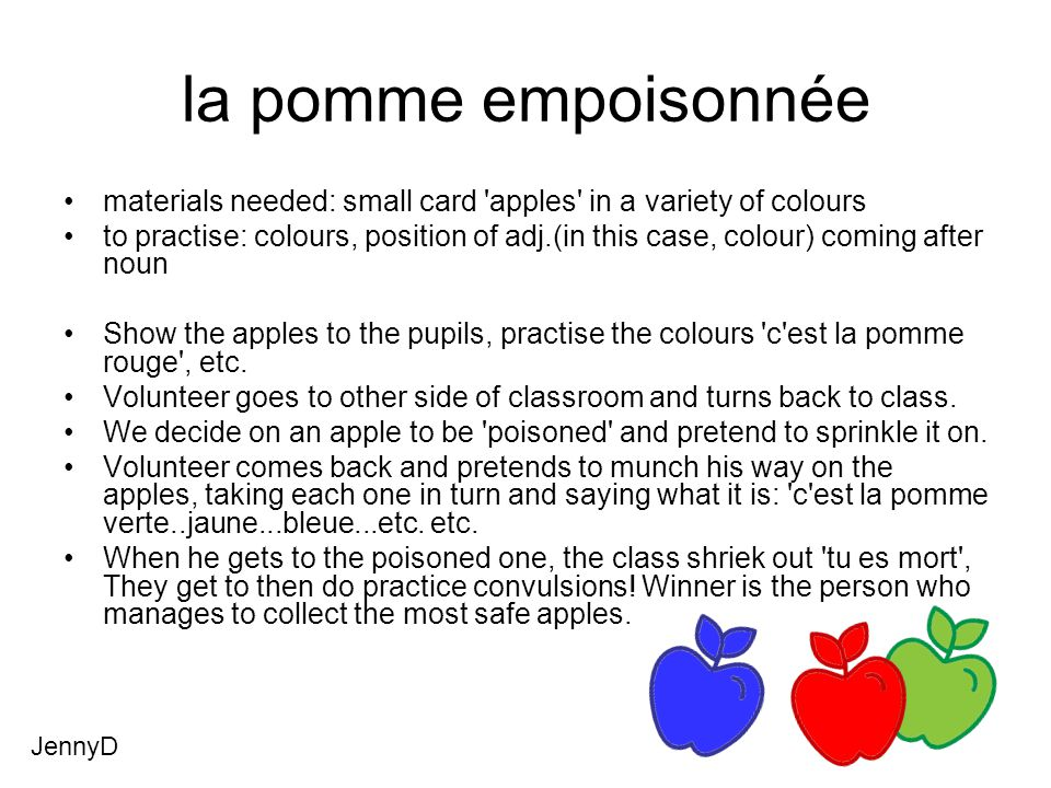 la pomme empoisonnée materials needed: small card apples in a variety of colours to practise: colours, position of adj.(in this case, colour) coming after noun Show the apples to the pupils, practise the colours c est la pomme rouge , etc.