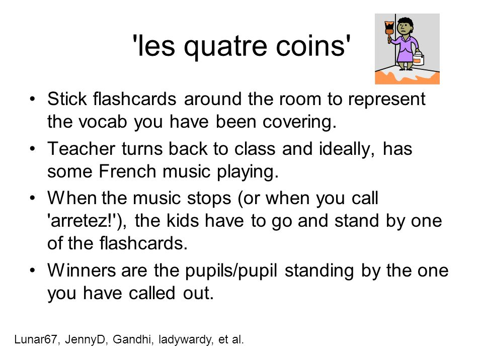 les quatre coins Stick flashcards around the room to represent the vocab you have been covering.