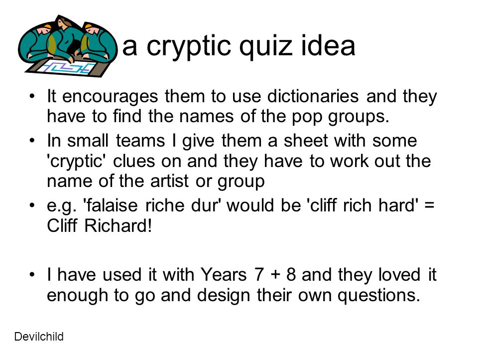 a cryptic quiz idea It encourages them to use dictionaries and they have to find the names of the pop groups.