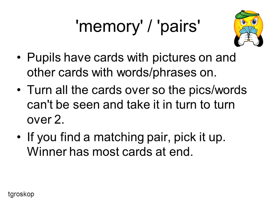 memory / pairs Pupils have cards with pictures on and other cards with words/phrases on.