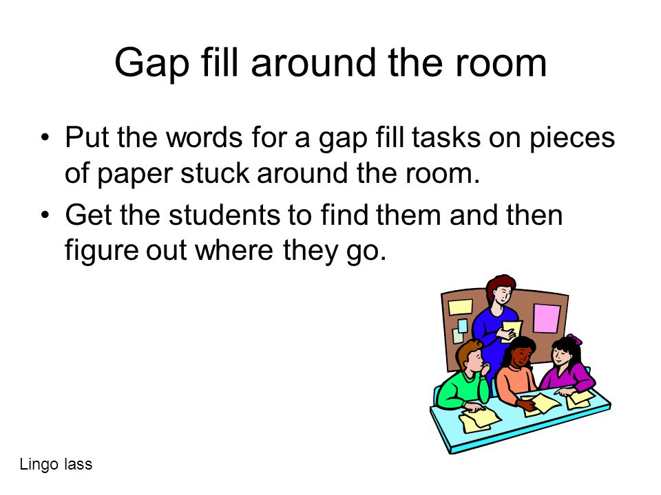 Gap fill around the room Put the words for a gap fill tasks on pieces of paper stuck around the room. Get the students to find them and then figure ou