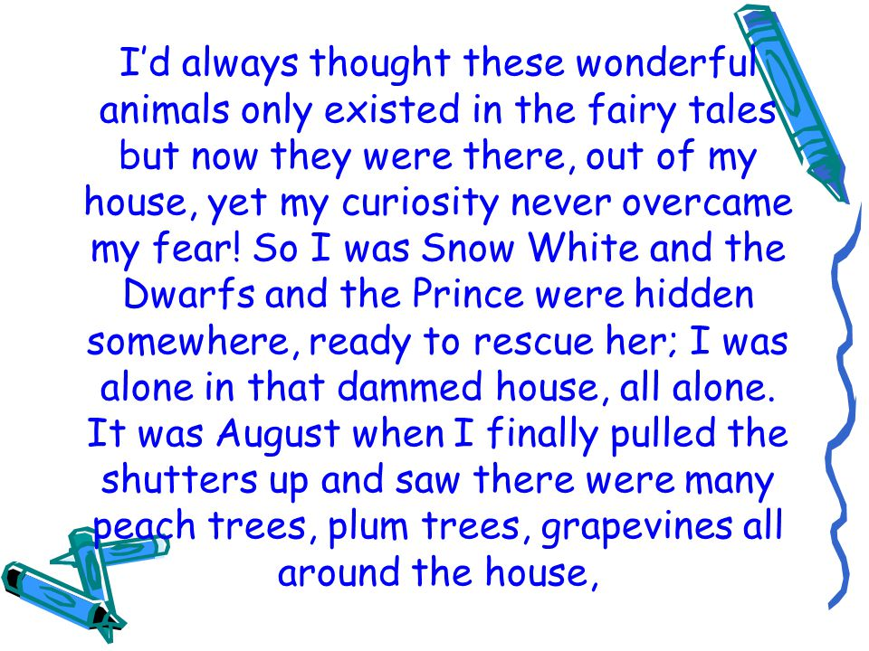 Id always thought these wonderful animals only existed in the fairy tales but now they were there, out of my house, yet my curiosity never overcame my fear.
