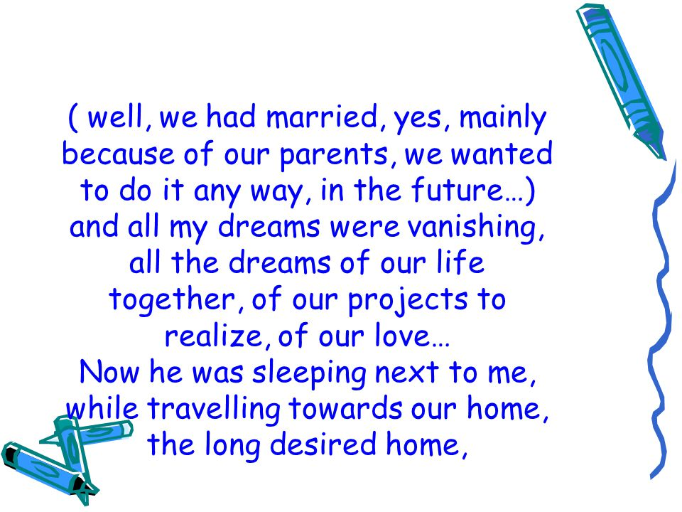 ( well, we had married, yes, mainly because of our parents, we wanted to do it any way, in the future…) and all my dreams were vanishing, all the dreams of our life together, of our projects to realize, of our love… Now he was sleeping next to me, while travelling towards our home, the long desired home,
