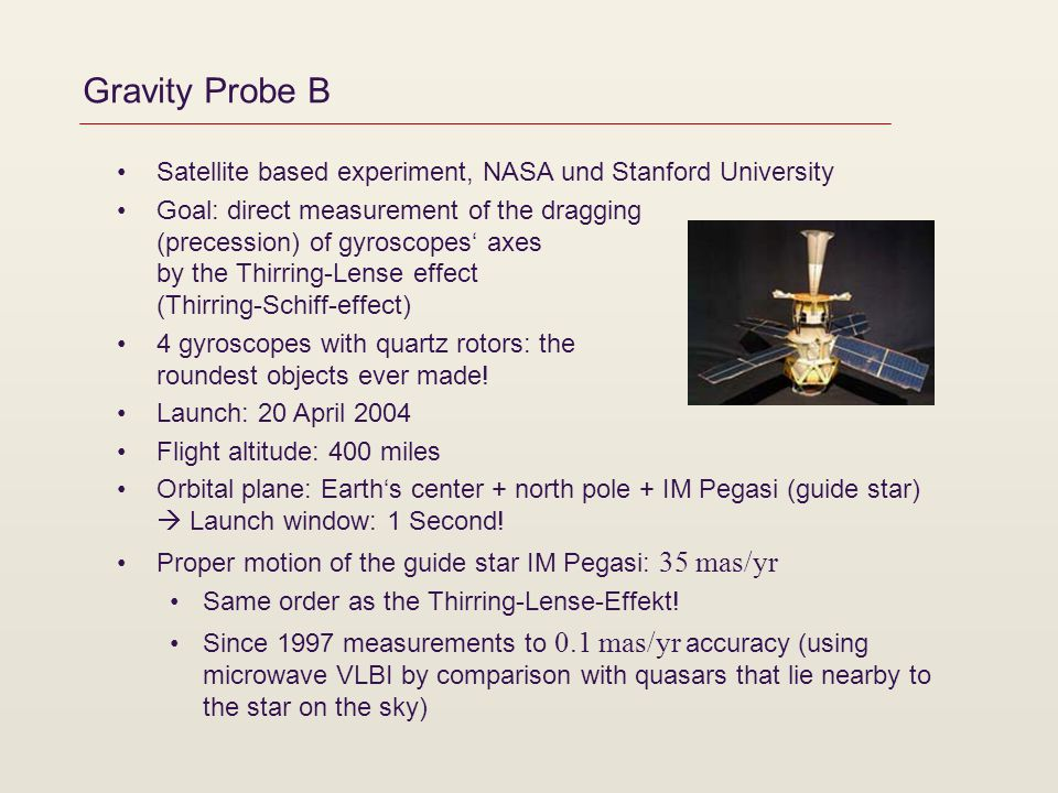 Gravity Probe B Satellite based experiment, NASA und Stanford University Goal: direct measurement of the dragging (precession) of gyroscopes axes by the Thirring-Lense effect (Thirring-Schiff-effect) 4 gyroscopes with quartz rotors: the roundest objects ever made.
