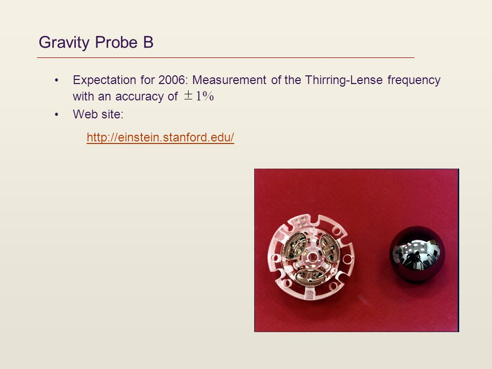 Gravity Probe B Expectation for 2006: Measurement of the Thirring-Lense frequency with an accuracy of 1% Web site: http://einstein.stanford.edu/http:/