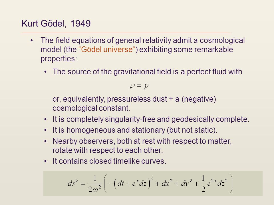 Kurt Gödel, 1949 The field equations of general relativity admit a cosmological model (the Gödel universe) exhibiting some remarkable properties: The