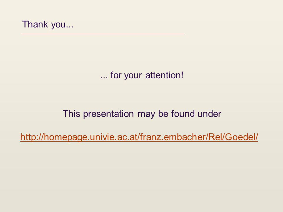 Thank you...... for your attention! This presentation may be found under http://homepage.univie.ac.at/franz.embacher/Rel/Goedel/
