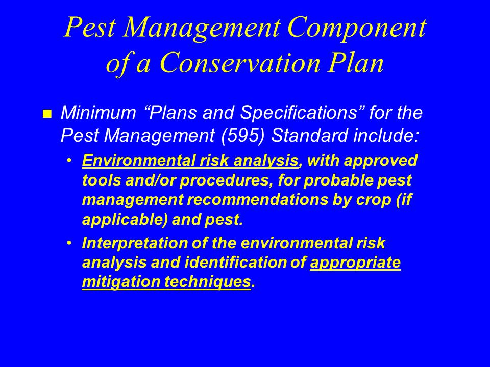 Pest Management Component of a Conservation Plan n Minimum Plans and Specifications for the Pest Management (595) Standard include: Environmental risk analysis, with approved tools and/or procedures, for probable pest management recommendations by crop (if applicable) and pest.