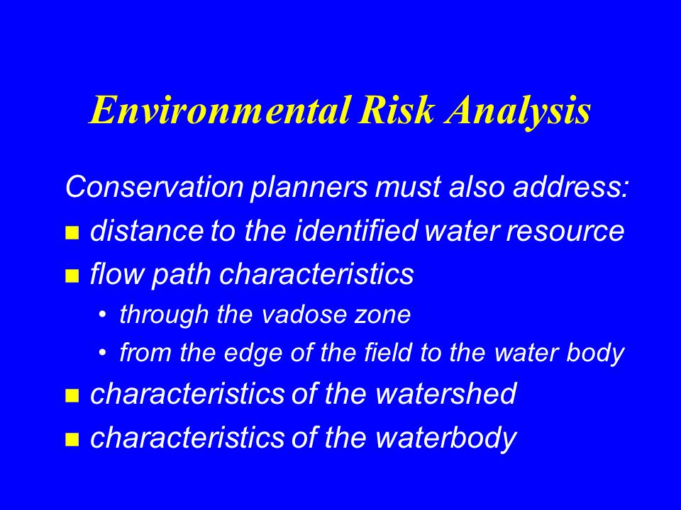 Environmental Risk Analysis Conservation planners must also address: n distance to the identified water resource n flow path characteristics through the vadose zone from the edge of the field to the water body n characteristics of the watershed n characteristics of the waterbody