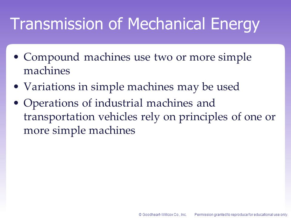 Permission granted to reproduce for educational use only.© Goodheart-Willcox Co., Inc. Transmission of Mechanical Energy Compound machines use two or