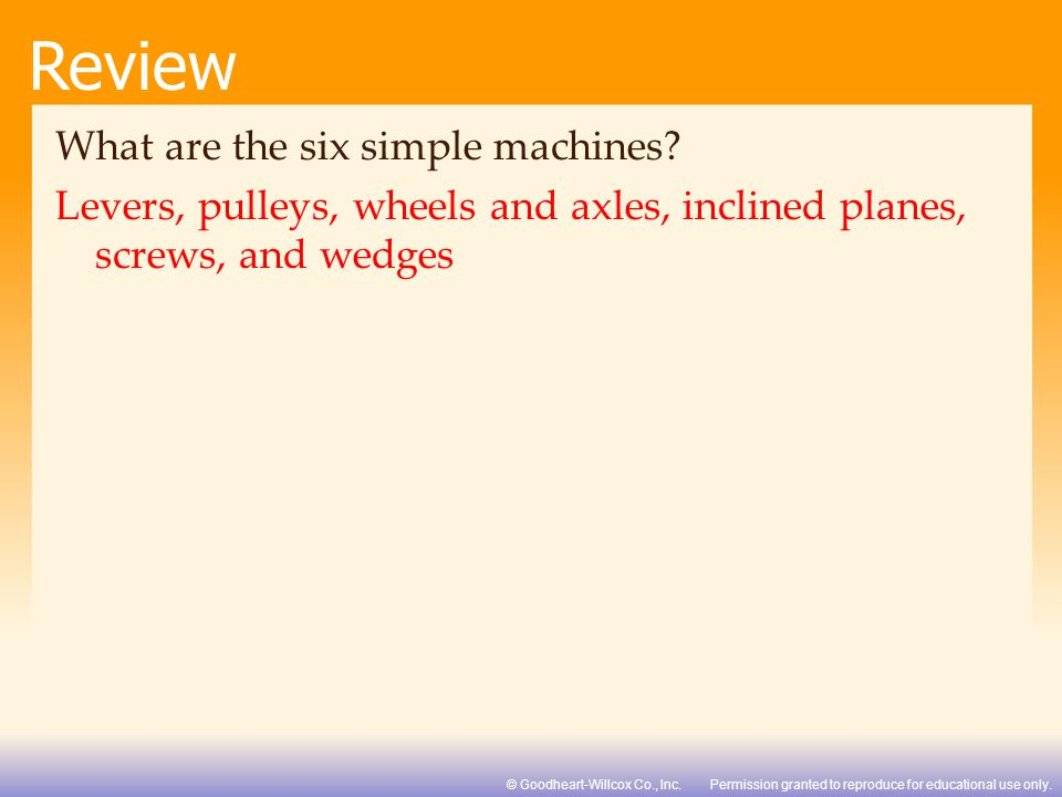 Permission granted to reproduce for educational use only.© Goodheart-Willcox Co., Inc. Review What are the six simple machines? Levers, pulleys, wheel