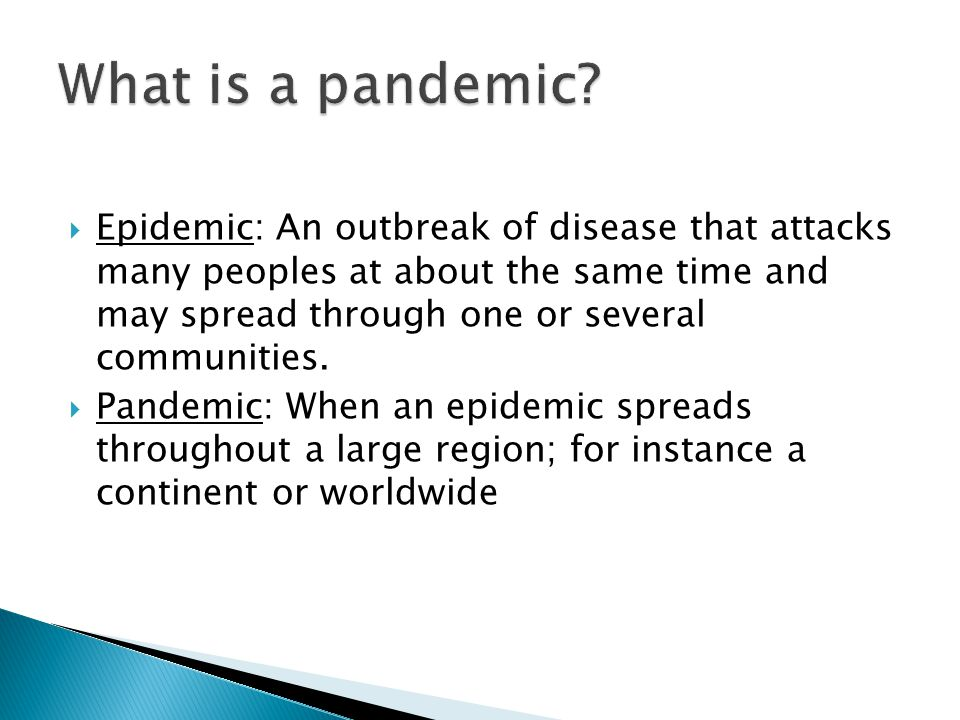Epidemic: An outbreak of disease that attacks many peoples at about the same time and may spread through one or several communities. Pandemic: When an